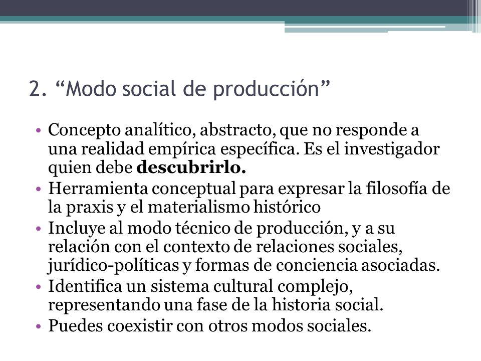 2. Modo social de producción Concepto analítico, abstracto, que no responde a una realidad empírica específica. Es el investigador quien debe descubri