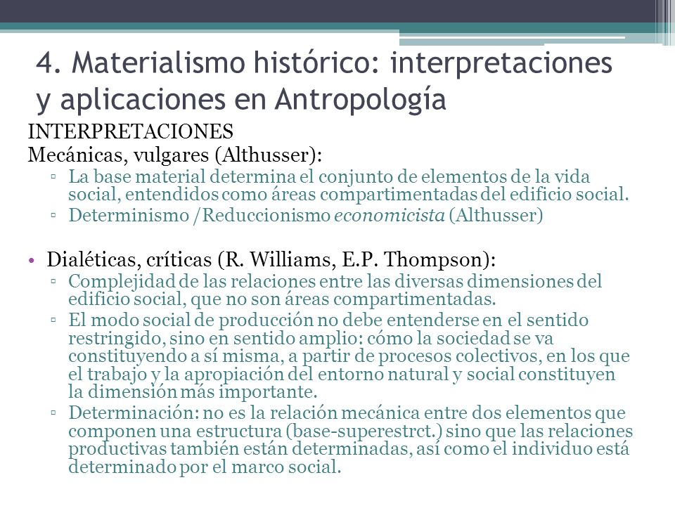 4. Materialismo histórico: interpretaciones y aplicaciones en Antropología INTERPRETACIONES Mecánicas, vulgares (Althusser): La base material determin