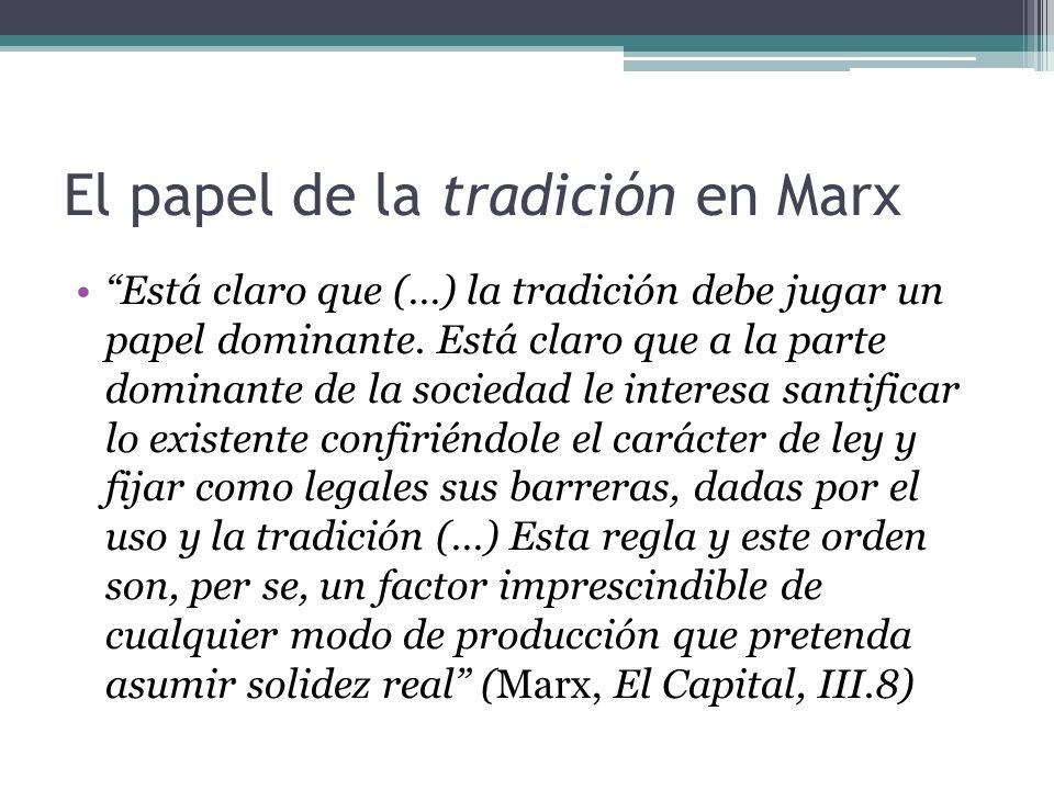 El papel de la tradiciónen Marx Está claro que (…) la tradición debe jugar un papel dominante. Está claro que a la parte dominante de la sociedad le i