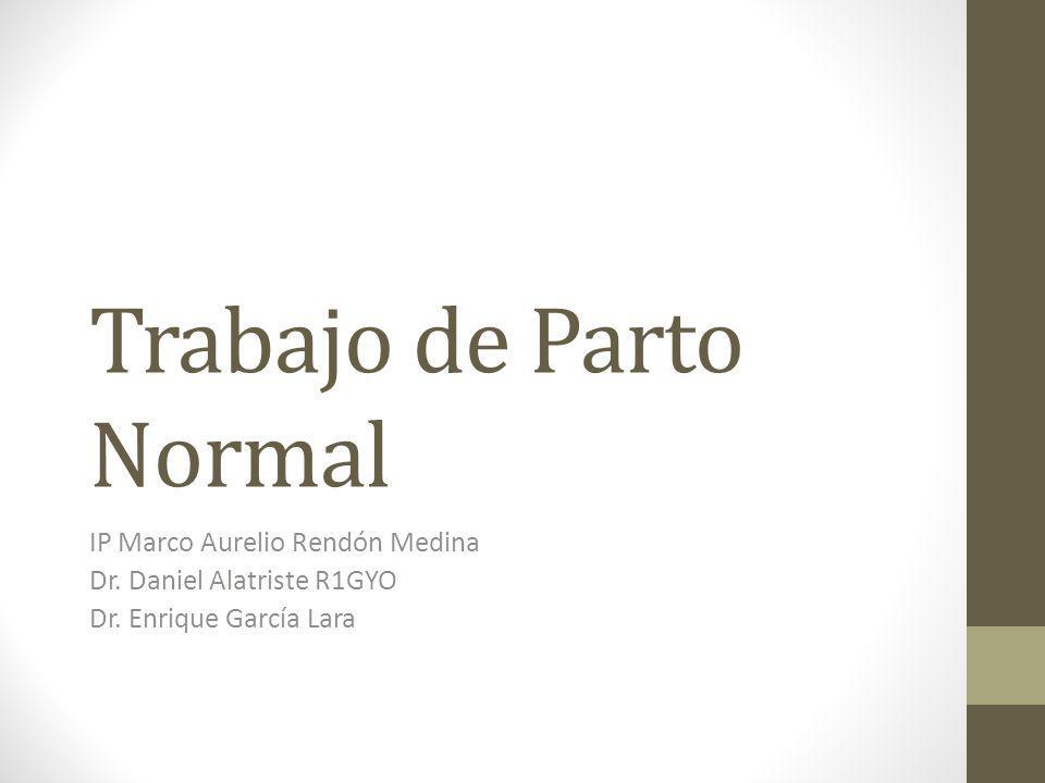 Trabajo de Parto Normal IP Marco Aurelio Rendón Medina Dr. Daniel Alatriste R1GYO Dr. Enrique García Lara