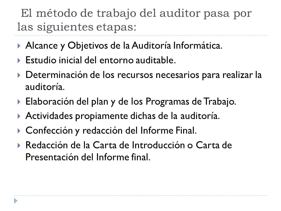 El método de trabajo del auditor pasa por las siguientes etapas: Alcance y Objetivos de la Auditoría Informática. Estudio inicial del entorno auditabl