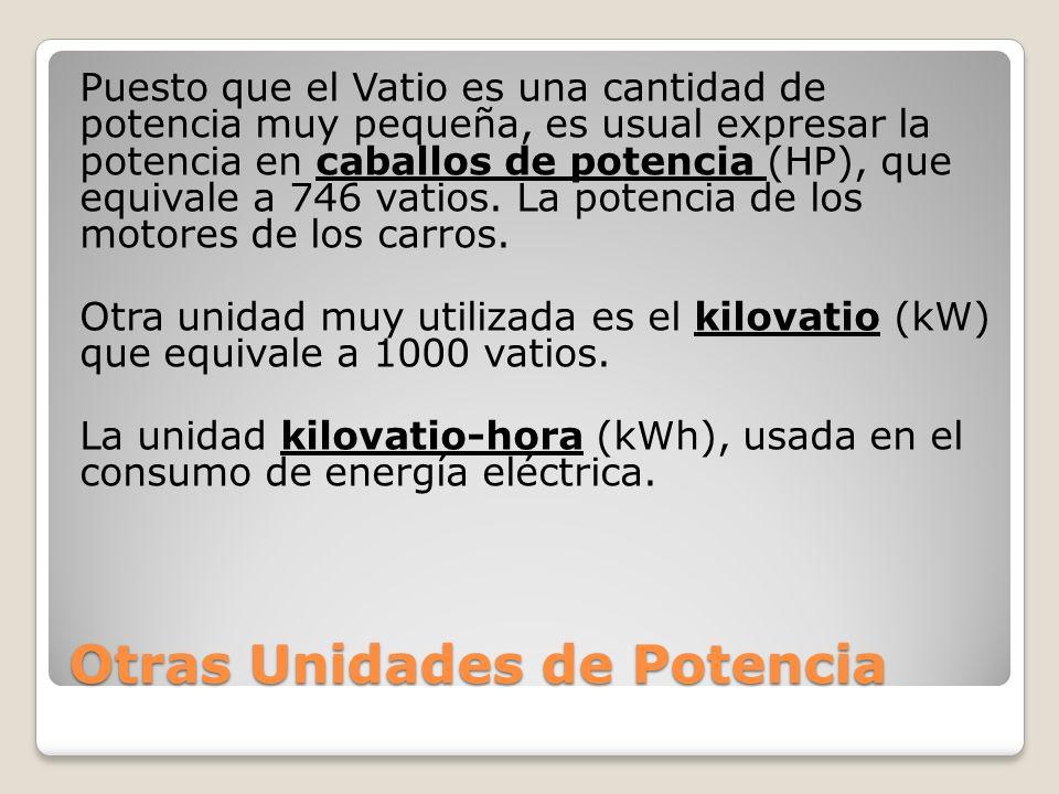 Otras Unidades de Potencia Puesto que el Vatio es una cantidad de potencia muy pequeña, es usual expresar la potencia en caballos de potencia (HP), que equivale a 746 vatios.