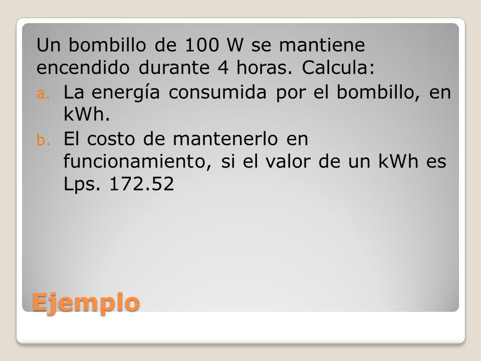 Ejemplo Un bombillo de 100 W se mantiene encendido durante 4 horas. Calcula: a. La energía consumida por el bombillo, en kWh. b. El costo de mantenerl