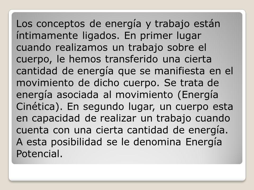 Los conceptos de energía y trabajo están íntimamente ligados. En primer lugar cuando realizamos un trabajo sobre el cuerpo, le hemos transferido una c