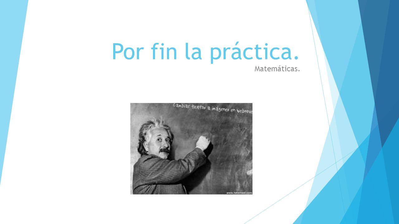 Por fin la práctica. Matemáticas.