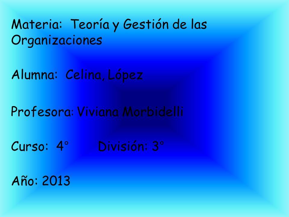 Materia: Teoría y Gestión de las Organizaciones Alumna: Celina, López Profesora : Viviana Morbidelli Curso: 4°División: 3° Año: 2013