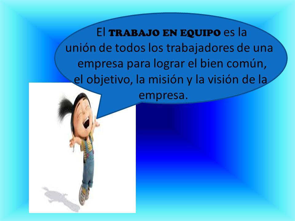 El TRABAJO EN EQUIPO es la unión de todos los trabajadores de una empresa para lograr el bien común, el objetivo, la misión y la visión de la empresa.