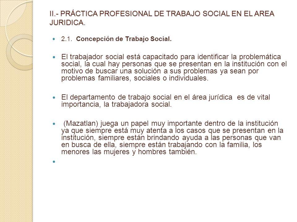 II.- PRÁCTICA PROFESIONAL DE TRABAJO SOCIAL EN EL AREA JURIDICA. 2.1. Concepción de Trabajo Social. El trabajador social está capacitado para identifi