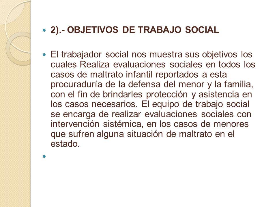 2).- OBJETIVOS DE TRABAJO SOCIAL El trabajador social nos muestra sus objetivos los cuales Realiza evaluaciones sociales en todos los casos de maltrat