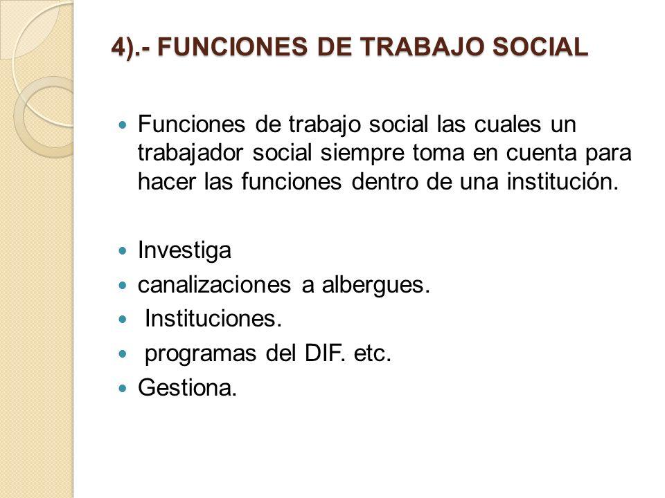 4).- FUNCIONES DE TRABAJO SOCIAL Funciones de trabajo social las cuales un trabajador social siempre toma en cuenta para hacer las funciones dentro de