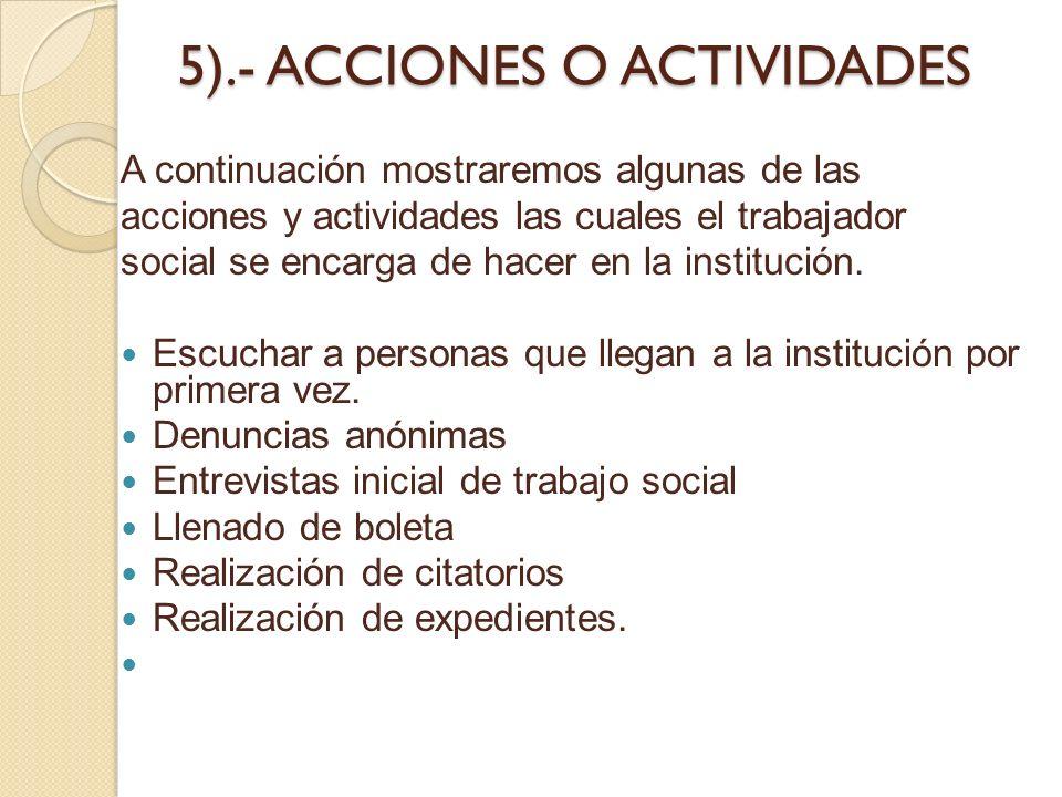 5).- ACCIONES O ACTIVIDADES A continuación mostraremos algunas de las acciones y actividades las cuales el trabajador social se encarga de hacer en la