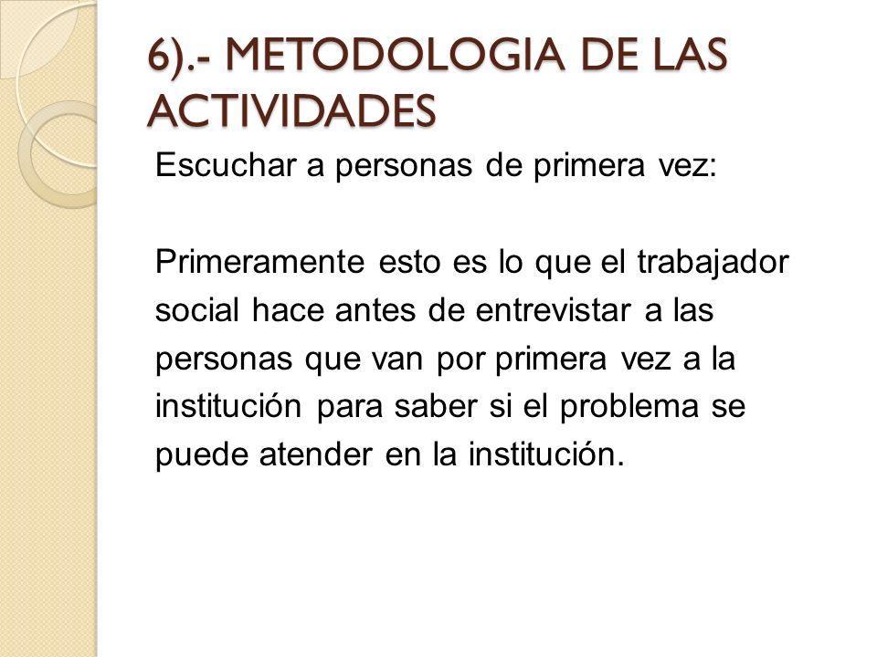 6).- METODOLOGIA DE LAS ACTIVIDADES Escuchar a personas de primera vez: Primeramente esto es lo que el trabajador social hace antes de entrevistar a l