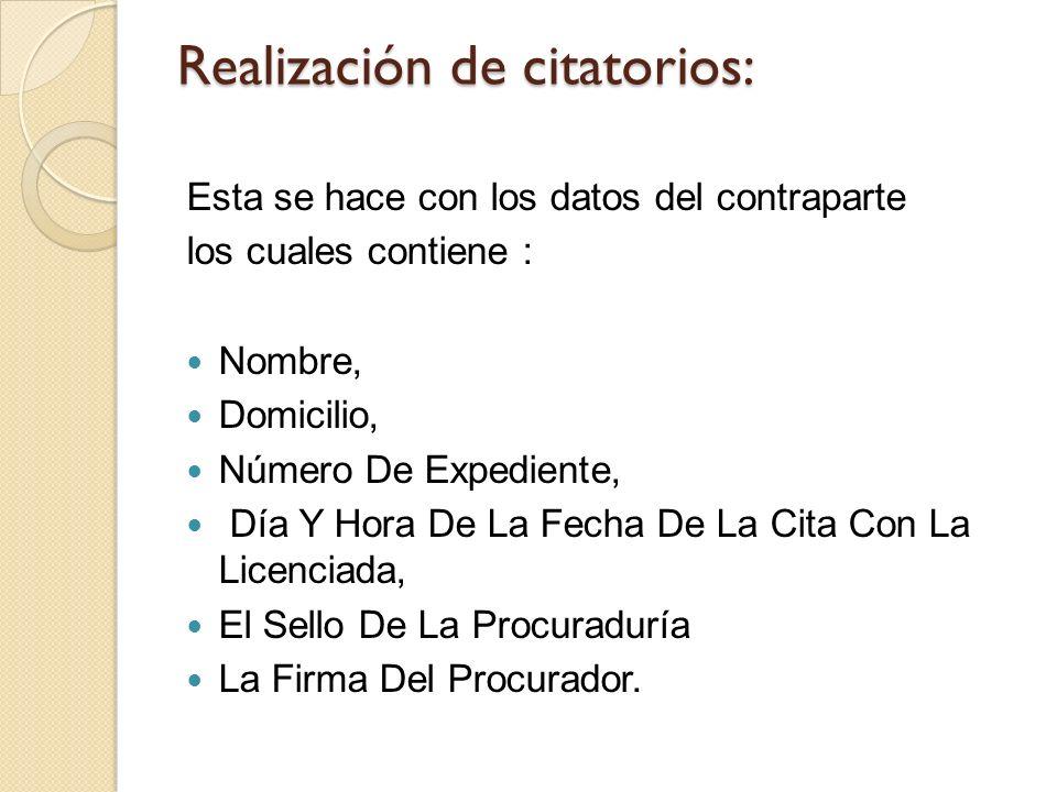 Realización de citatorios: Esta se hace con los datos del contraparte los cuales contiene : Nombre, Domicilio, Número De Expediente, Día Y Hora De La