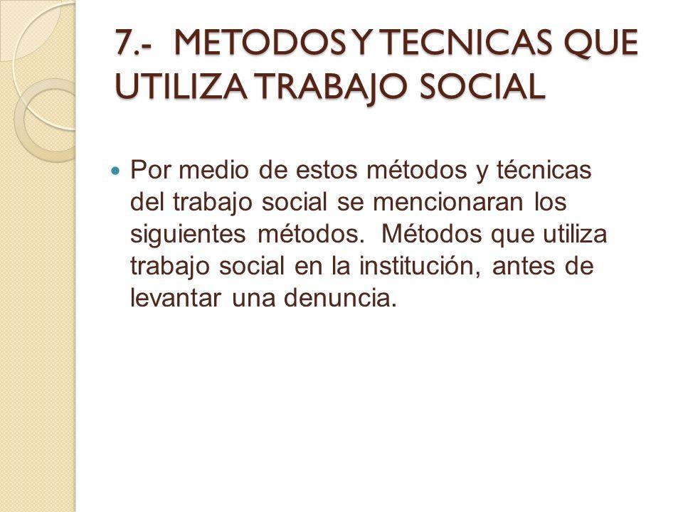 7.- METODOS Y TECNICAS QUE UTILIZA TRABAJO SOCIAL Por medio de estos métodos y técnicas del trabajo social se mencionaran los siguientes métodos. Méto