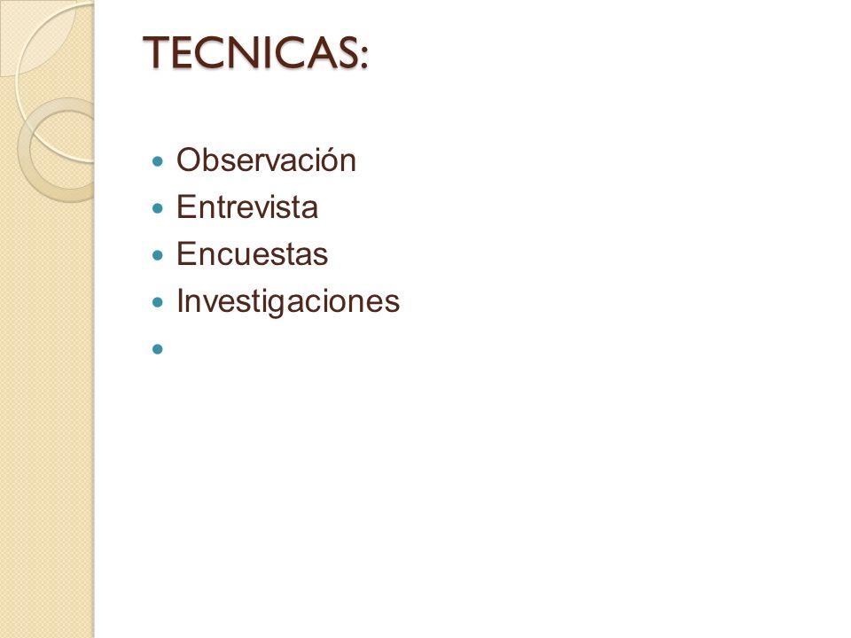 TECNICAS: Observación Entrevista Encuestas Investigaciones