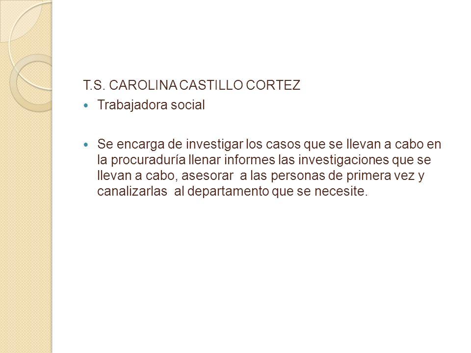 T.S. CAROLINA CASTILLO CORTEZ Trabajadora social Se encarga de investigar los casos que se llevan a cabo en la procuraduría llenar informes las invest