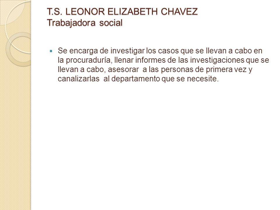 T.S. LEONOR ELIZABETH CHAVEZ Trabajadora social Se encarga de investigar los casos que se llevan a cabo en la procuraduría, llenar informes de las inv