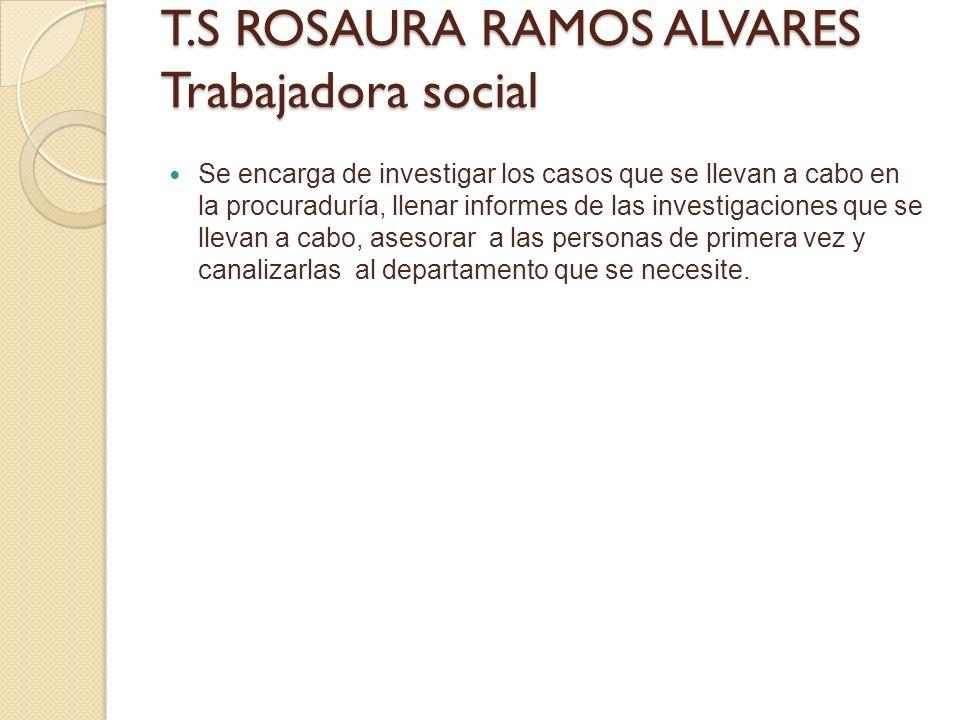 T.S ROSAURA RAMOS ALVARES Trabajadora social Se encarga de investigar los casos que se llevan a cabo en la procuraduría, llenar informes de las invest