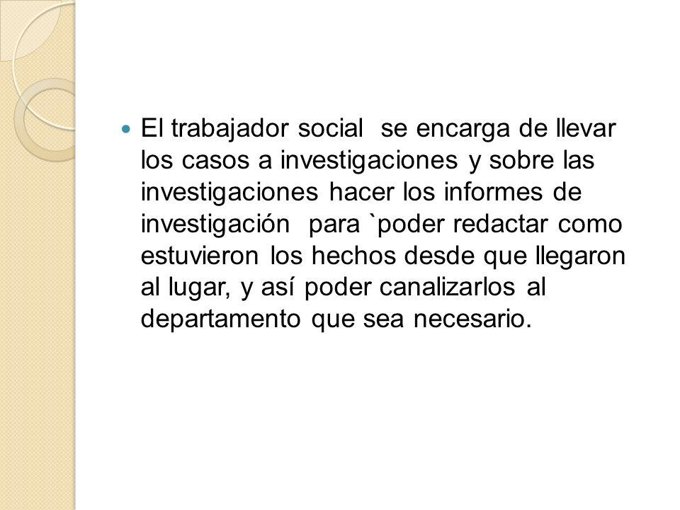 El trabajador social se encarga de llevar los casos a investigaciones y sobre las investigaciones hacer los informes de investigación para `poder reda
