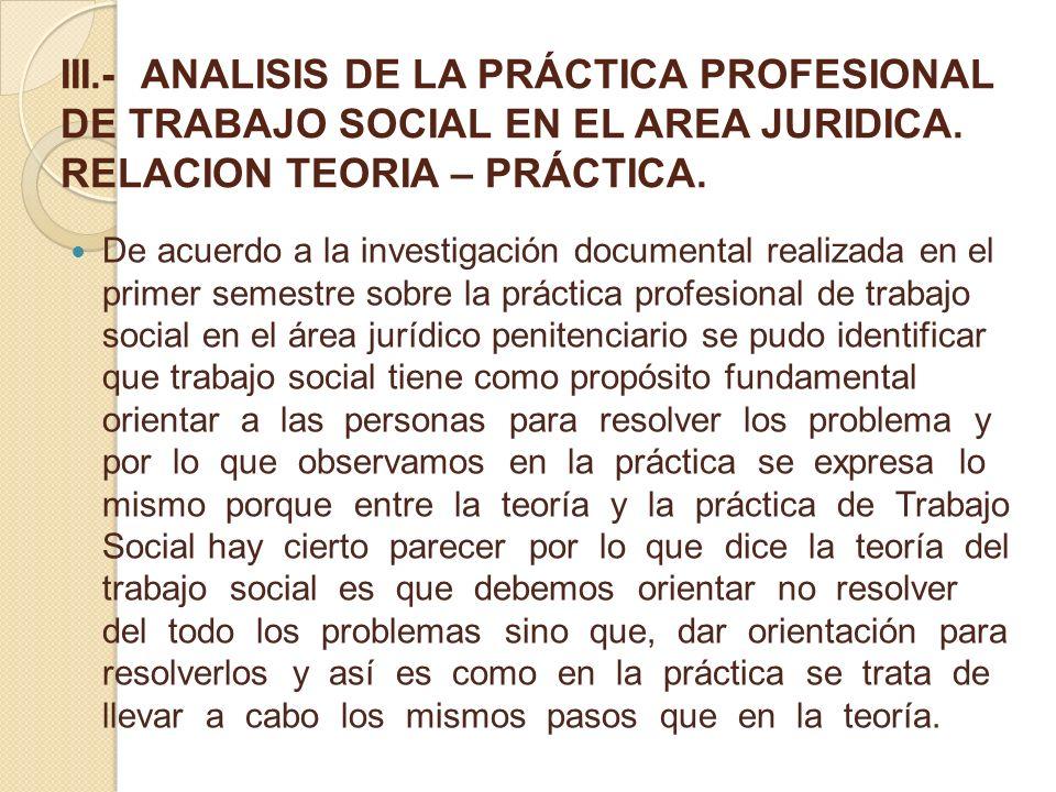 III.- ANALISIS DE LA PRÁCTICA PROFESIONAL DE TRABAJO SOCIAL EN EL AREA JURIDICA. RELACION TEORIA – PRÁCTICA. De acuerdo a la investigación documental