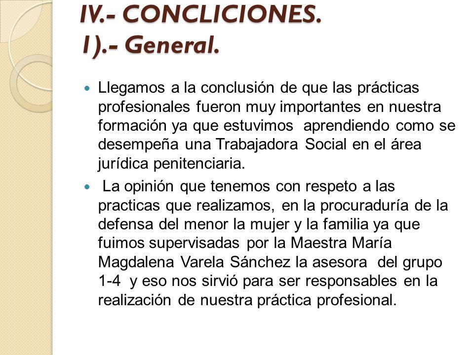 IV.- CONCLICIONES. 1).- General. Llegamos a la conclusión de que las prácticas profesionales fueron muy importantes en nuestra formación ya que estuvi