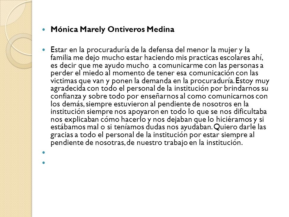 Mónica Marely Ontiveros Medina Estar en la procuraduría de la defensa del menor la mujer y la familia me dejo mucho estar haciendo mis practicas escol