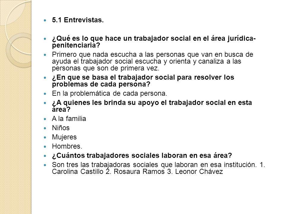 5.1 Entrevistas. ¿Qué es lo que hace un trabajador social en el área jurídica- penitenciaria? Primero que nada escucha a las personas que van en busca