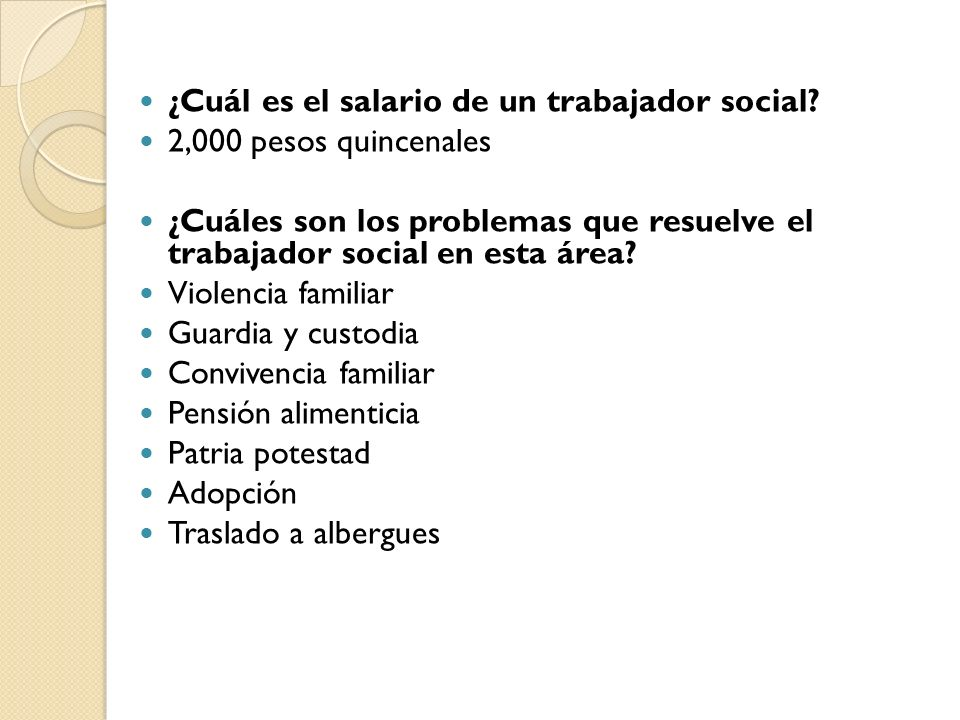 ¿Cuál es el salario de un trabajador social? 2,000 pesos quincenales ¿Cuáles son los problemas que resuelve el trabajador social en esta área? Violenc