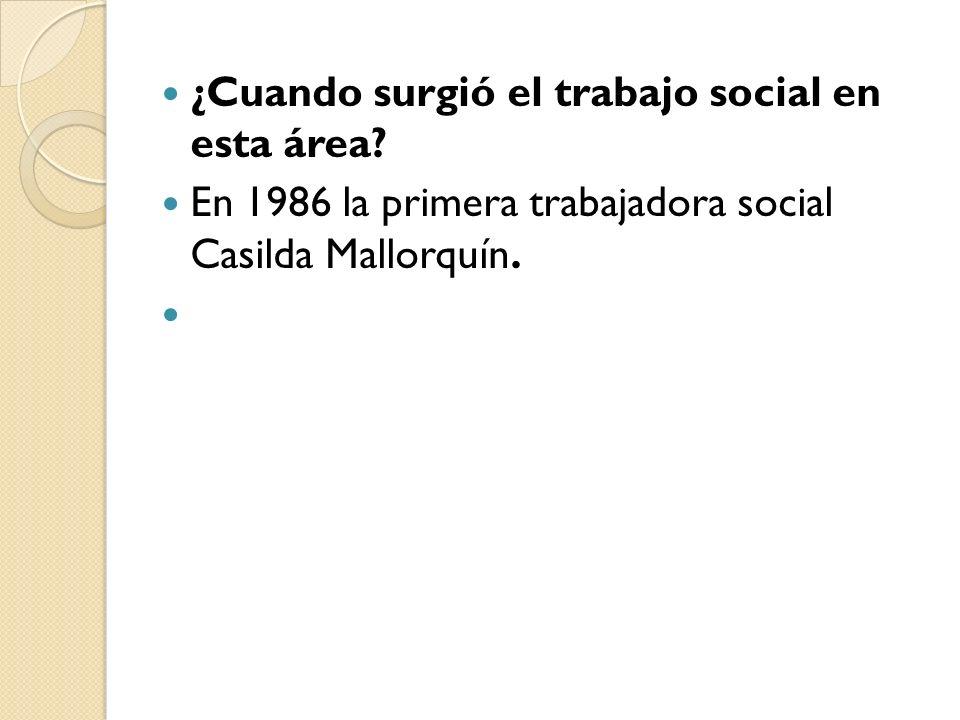 ¿Cuando surgió el trabajo social en esta área? En 1986 la primera trabajadora social Casilda Mallorquín.