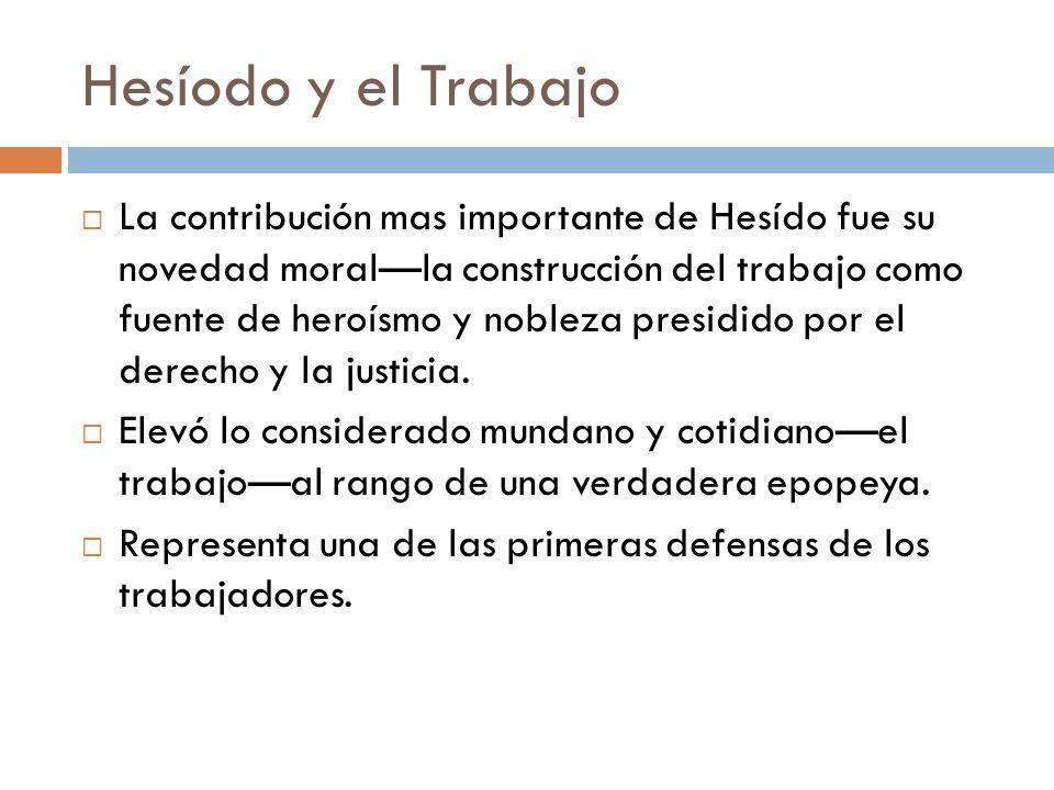 Hesíodo y el Trabajo La contribución mas importante de Hesído fue su novedad moralla construcción del trabajo como fuente de heroísmo y nobleza presidido por el derecho y la justicia.