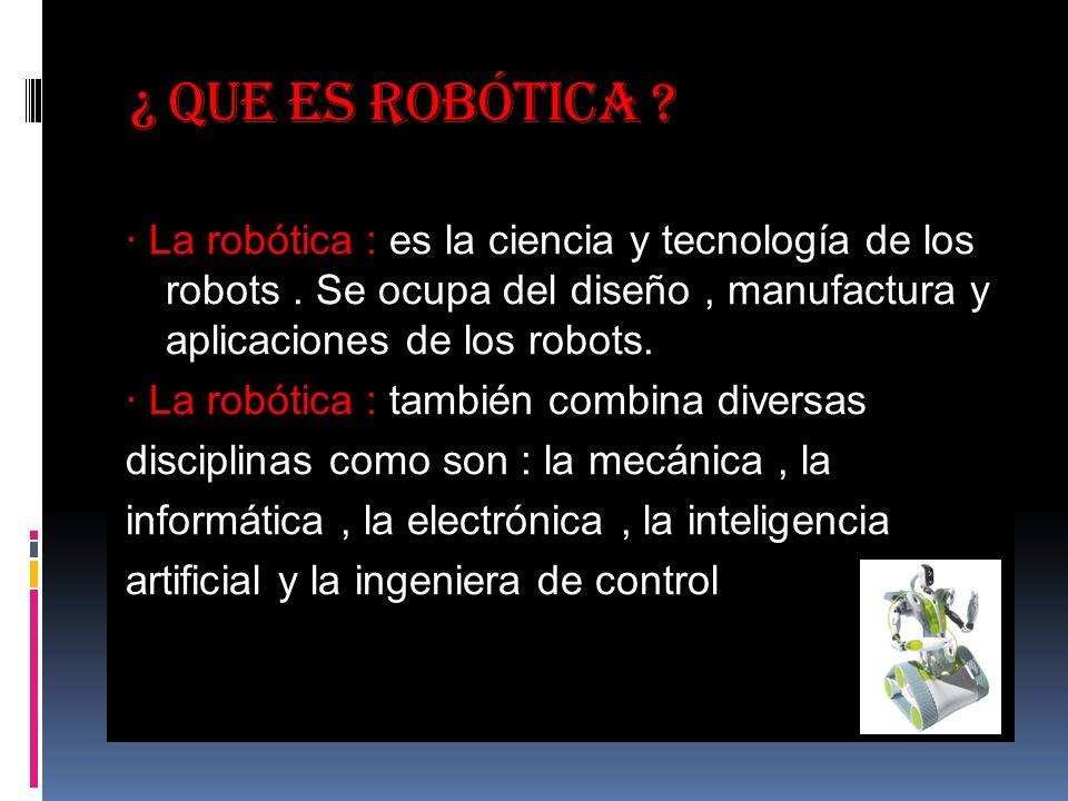 ¿ Que es robótica .· La robótica : es la ciencia y tecnología de los robots.