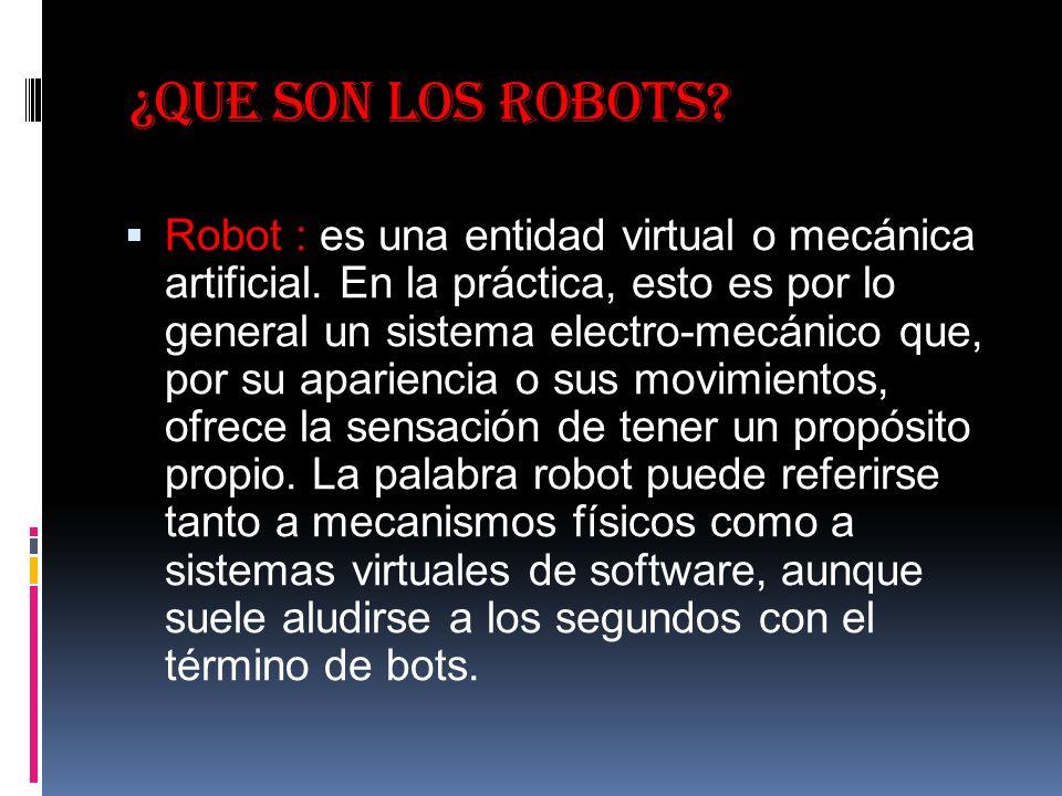 ¿Que son los robots.Robot : es una entidad virtual o mecánica artificial.