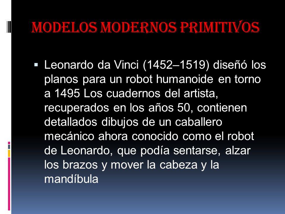 Modelos modernos primitivos Leonardo da Vinci (1452–1519) diseñó los planos para un robot humanoide en torno a 1495 Los cuadernos del artista, recuperados en los años 50, contienen detallados dibujos de un caballero mecánico ahora conocido como el robot de Leonardo, que podía sentarse, alzar los brazos y mover la cabeza y la mandíbula