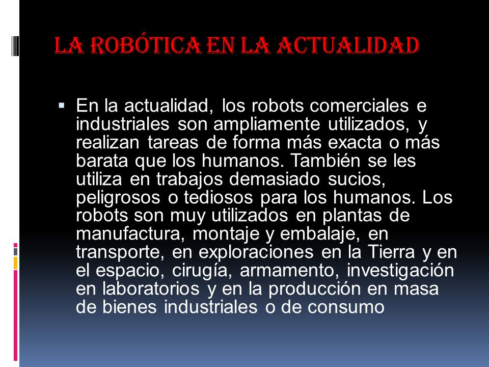 La robótica en la actualidad En la actualidad, los robots comerciales e industriales son ampliamente utilizados, y realizan tareas de forma más exacta o más barata que los humanos.