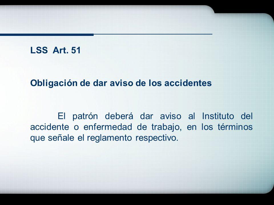LSS Art. 51 Obligación de dar aviso de los accidentes El patrón deberá dar aviso al Instituto del accidente o enfermedad de trabajo, en los términos q
