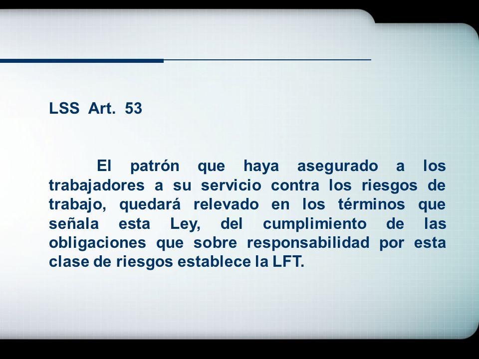 LSS Art. 53 El patrón que haya asegurado a los trabajadores a su servicio contra los riesgos de trabajo, quedará relevado en los términos que señala e