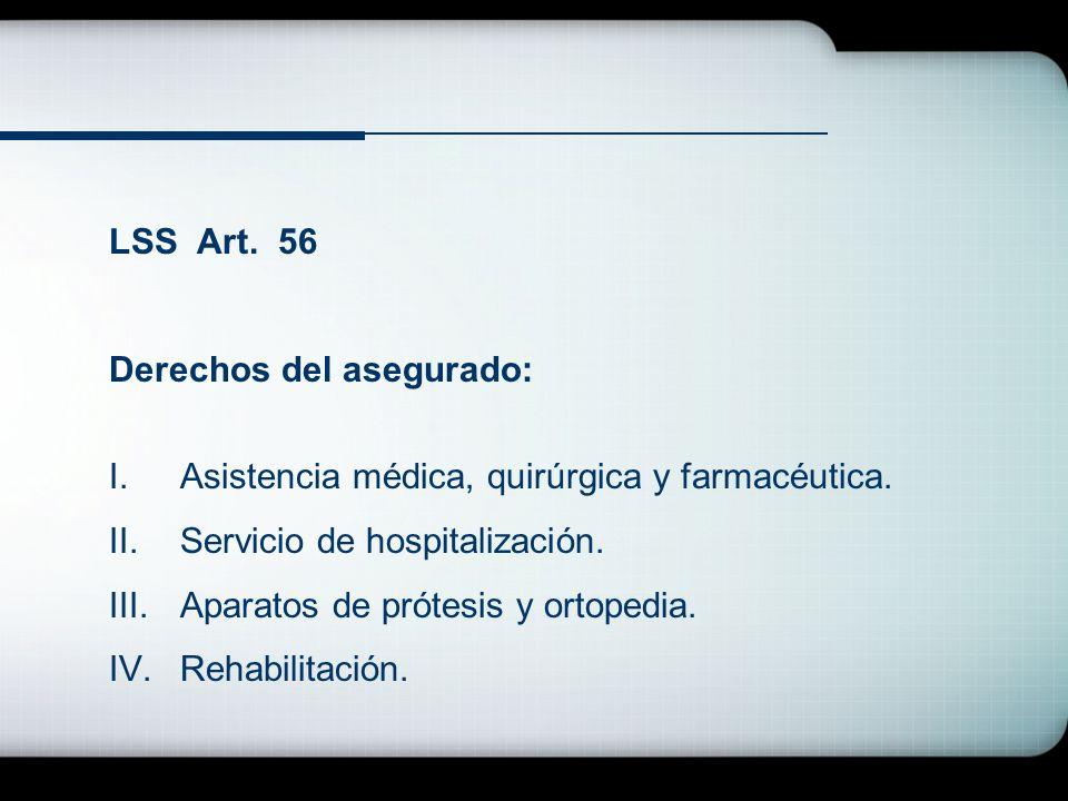 LSS Art. 56 Derechos del asegurado: I.Asistencia médica, quirúrgica y farmacéutica. II.Servicio de hospitalización. III.Aparatos de prótesis y ortoped