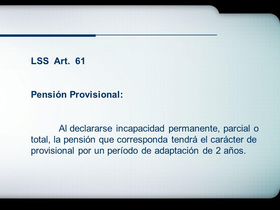 LSS Art. 61 Pensión Provisional: Al declararse incapacidad permanente, parcial o total, la pensión que corresponda tendrá el carácter de provisional p