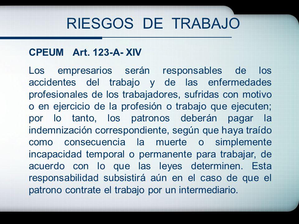 RIESGOS DE TRABAJO CPEUM Art. 123-A- XIV Los empresarios serán responsables de los accidentes del trabajo y de las enfermedades profesionales de los t