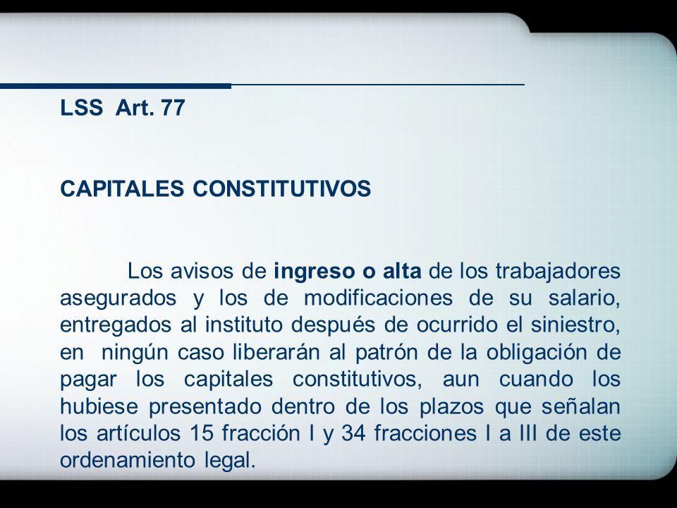 LSS Art. 77 CAPITALES CONSTITUTIVOS Los avisos de ingreso o alta de los trabajadores asegurados y los de modificaciones de su salario, entregados al i