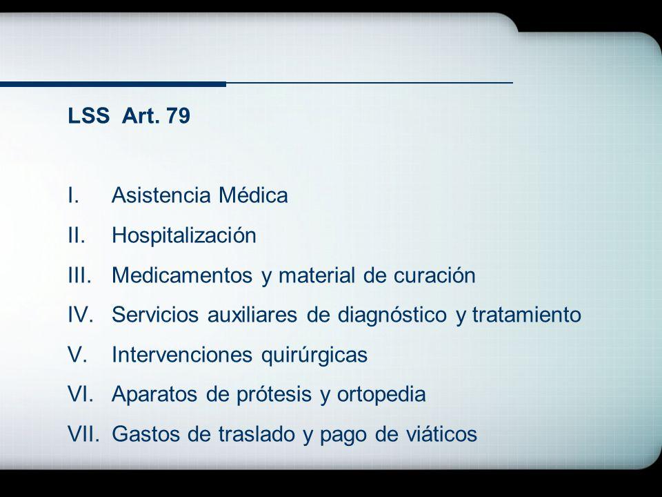LSS Art. 79 I.Asistencia Médica II.Hospitalización III.Medicamentos y material de curación IV.Servicios auxiliares de diagnóstico y tratamiento V.Inte