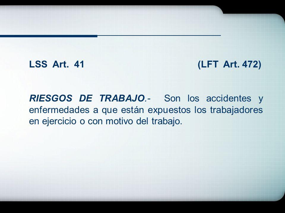 LSS Art. 41 (LFT Art. 472) RIESGOS DE TRABAJO.- Son los accidentes y enfermedades a que están expuestos los trabajadores en ejercicio o con motivo del