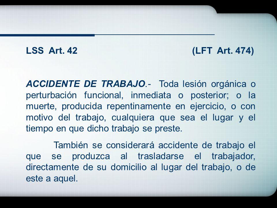 LSS Art. 42(LFT Art. 474) ACCIDENTE DE TRABAJO.- Toda lesión orgánica o perturbación funcional, inmediata o posterior; o la muerte, producida repentin