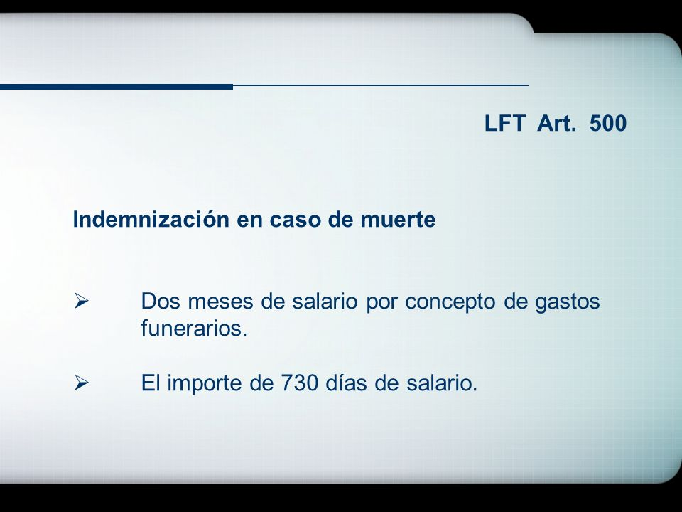 LFT Art. 500 Indemnización en caso de muerte Dos meses de salario por concepto de gastos funerarios. El importe de 730 días de salario.