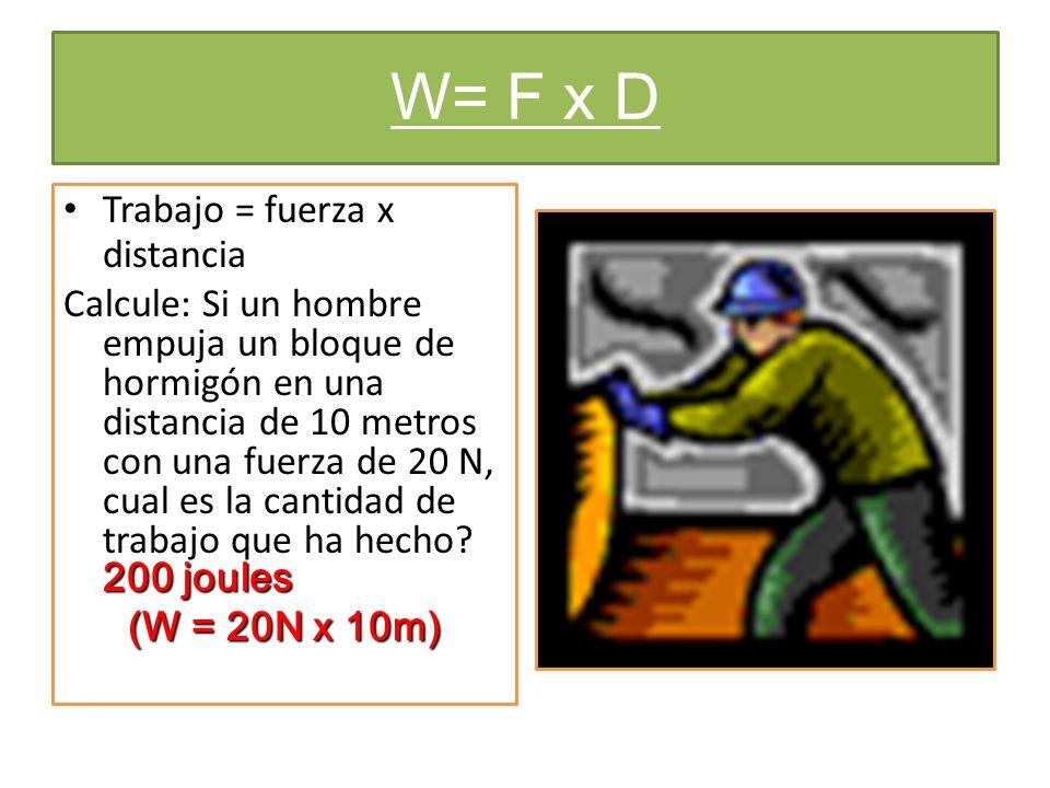 W= F x D Trabajo = fuerza x distancia 200 joules Calcule: Si un hombre empuja un bloque de hormigón en una distancia de 10 metros con una fuerza de 20