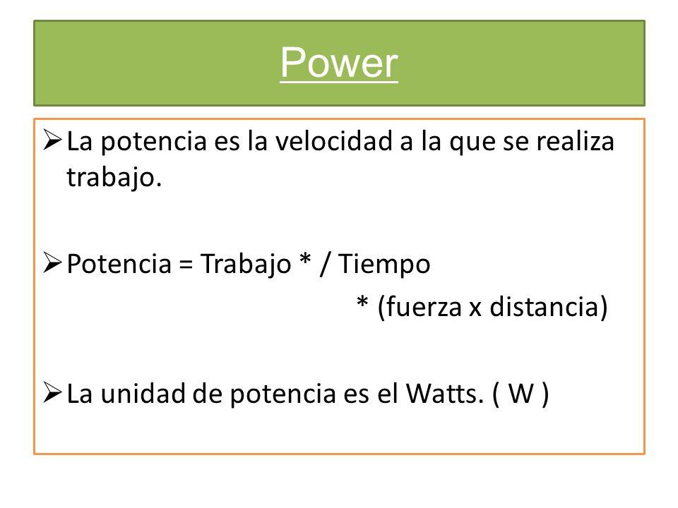 Power La potencia es la velocidad a la que se realiza trabajo. Potencia = Trabajo * / Tiempo * (fuerza x distancia) La unidad de potencia es el Watts.