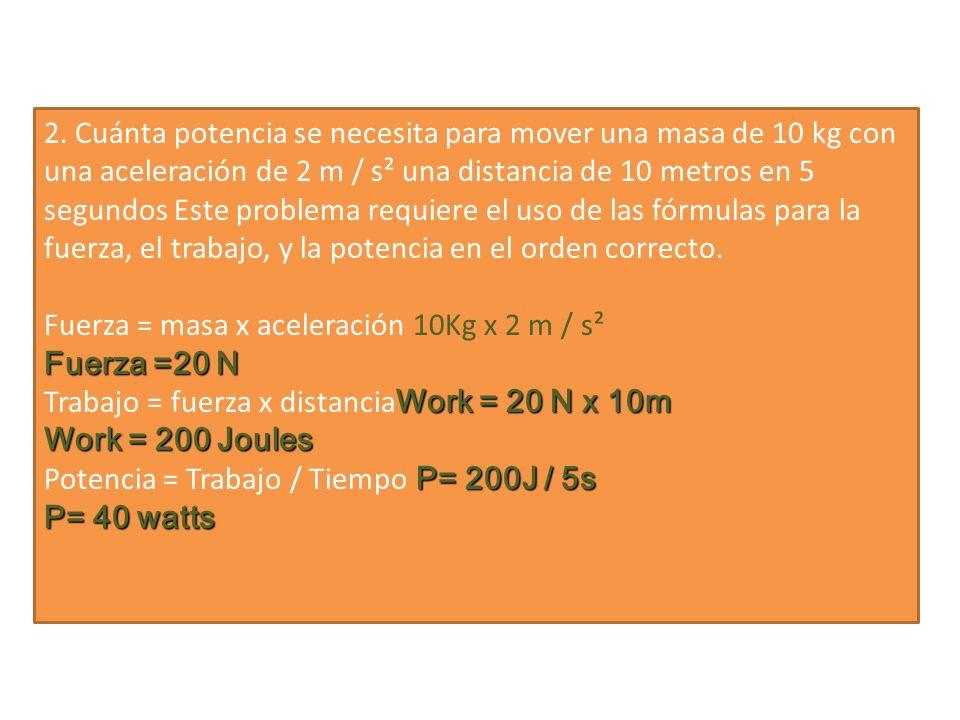 2. Cuánta potencia se necesita para mover una masa de 10 kg con una aceleración de 2 m / s² una distancia de 10 metros en 5 segundos Este problema req