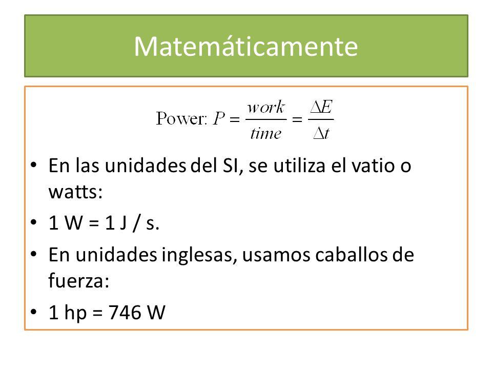 Matemáticamente En las unidades del SI, se utiliza el vatio o watts: 1 W = 1 J / s. En unidades inglesas, usamos caballos de fuerza: 1 hp = 746 W