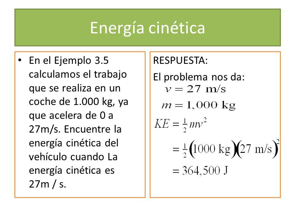 Energía cinética En el Ejemplo 3.5 calculamos el trabajo que se realiza en un coche de 1.000 kg, ya que acelera de 0 a 27m/s. Encuentre la energía cin