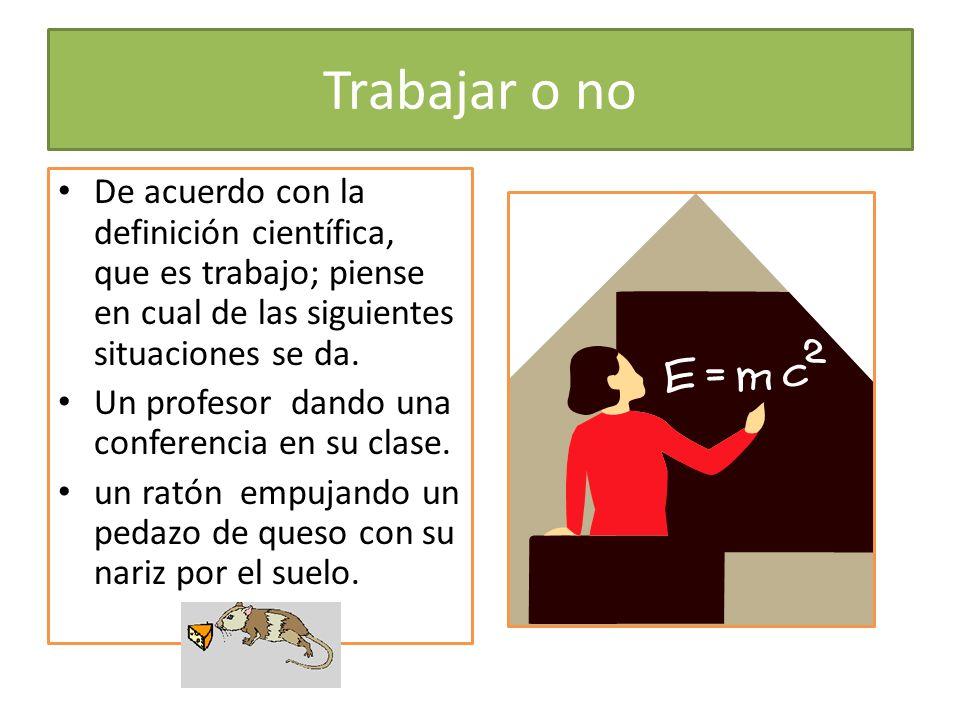 Trabajar o no De acuerdo con la definición científica, que es trabajo; piense en cual de las siguientes situaciones se da. Un profesor dando una confe